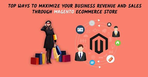 Top Ways To Maximize Your Business Revenue And Sales Through Magento Ecommerce Store