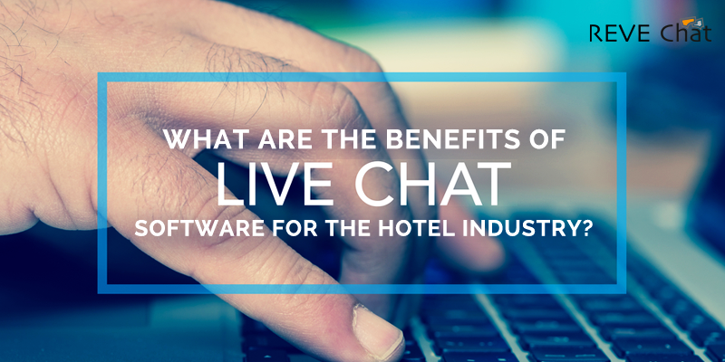 What Are The Benefits Of Live Chat Software For The Hotel Industry?